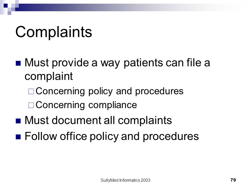 SullyMed Informatics 2003 79 Complaints Must provide a way patients can file a complaint  Concerning policy and procedures  Concerning compliance Must document all complaints Follow office policy and procedures