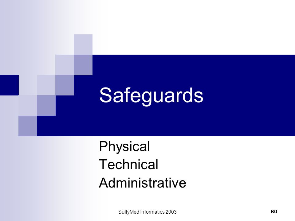 SullyMed Informatics 2003 80 Safeguards Physical Technical Administrative