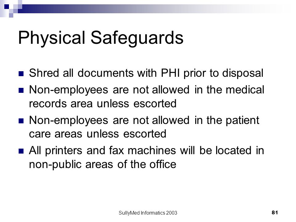SullyMed Informatics 2003 81 Physical Safeguards Shred all documents with PHI prior to disposal Non-employees are not allowed in the medical records area unless escorted Non-employees are not allowed in the patient care areas unless escorted All printers and fax machines will be located in non-public areas of the office
