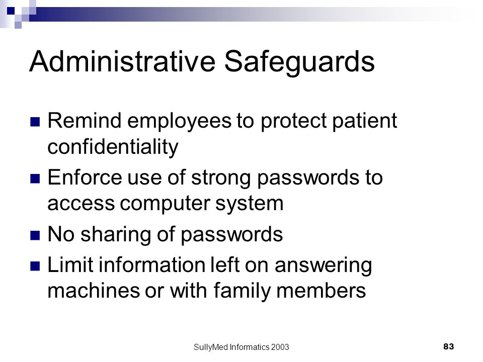 SullyMed Informatics 2003 83 Administrative Safeguards Remind employees to protect patient confidentiality Enforce use of strong passwords to access c