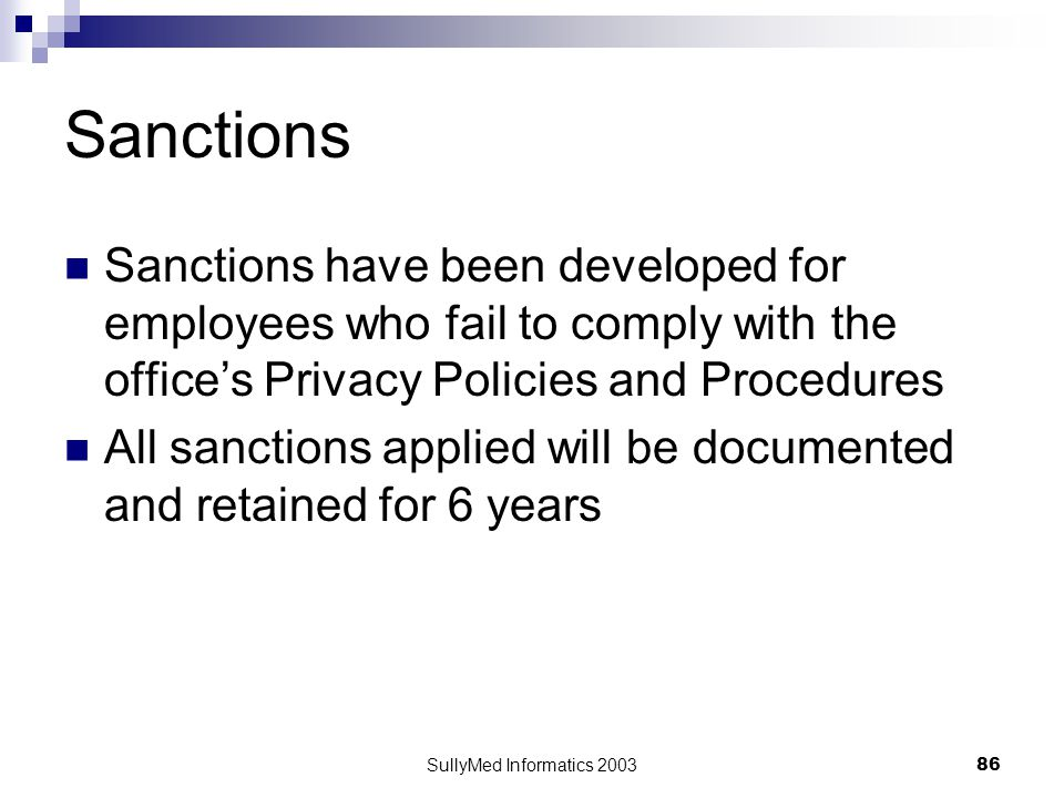 SullyMed Informatics 2003 86 Sanctions Sanctions have been developed for employees who fail to comply with the office's Privacy Policies and Procedures All sanctions applied will be documented and retained for 6 years