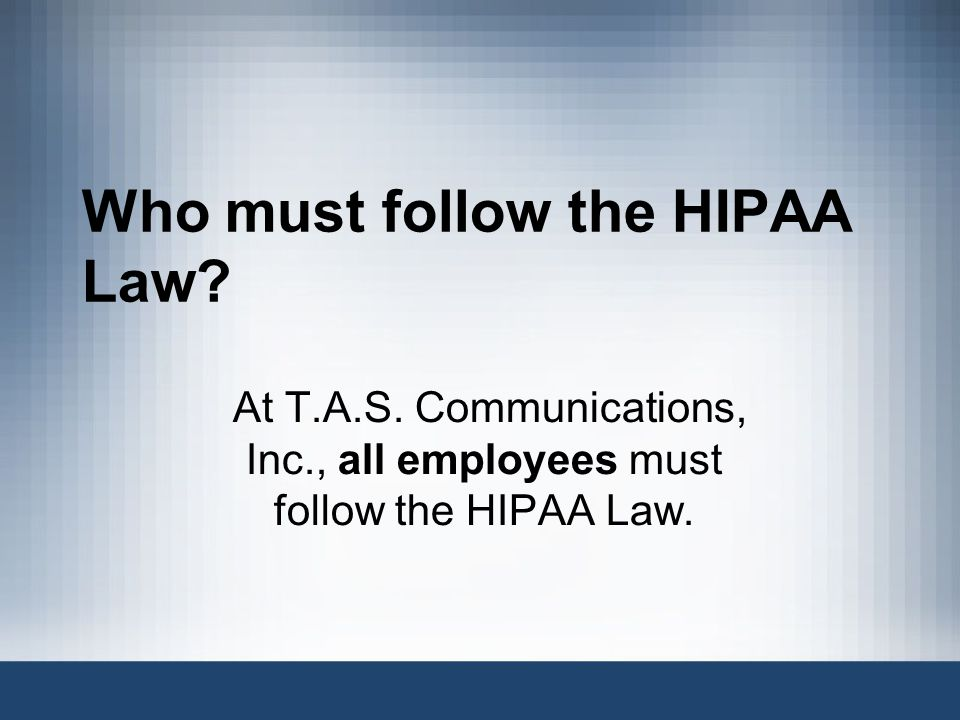 Who must follow the HIPAA Law.At T.A.S.
