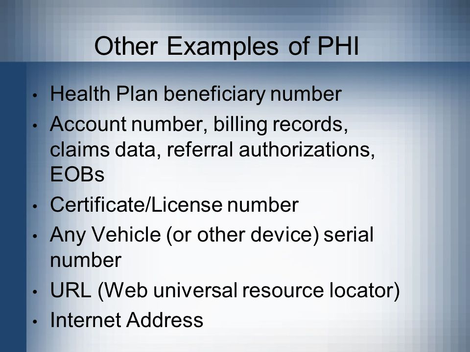 Other Examples of PHI Health Plan beneficiary number Account number, billing records, claims data, referral authorizations, EOBs Certificate/License number Any Vehicle (or other device) serial number URL (Web universal resource locator) Internet Address