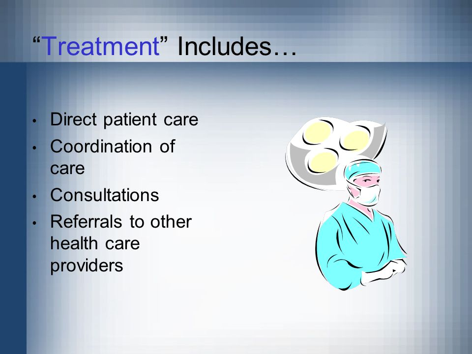 Treatment Includes… Direct patient care Coordination of care Consultations Referrals to other health care providers