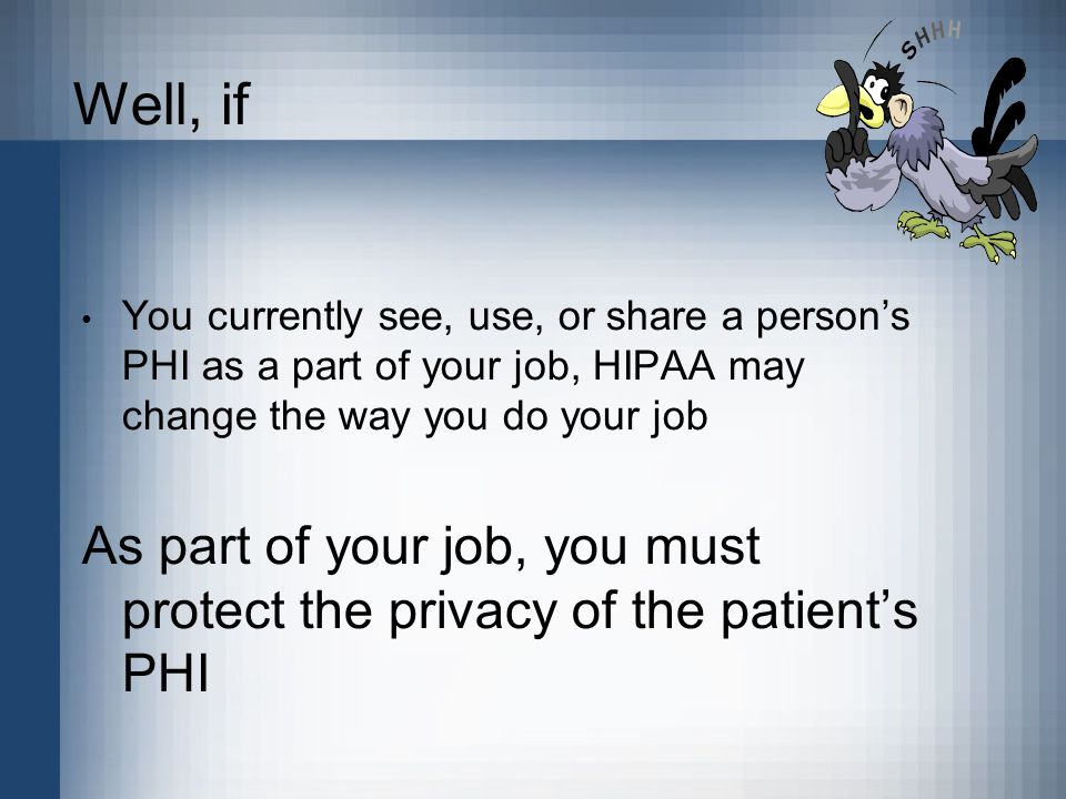 Well, if You currently see, use, or share a person's PHI as a part of your job, HIPAA may change the way you do your job As part of your job, you must protect the privacy of the patient's PHI