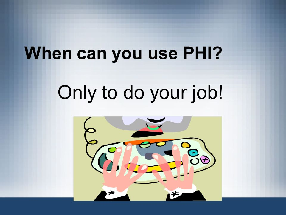 When can you use PHI? Only to do your job!