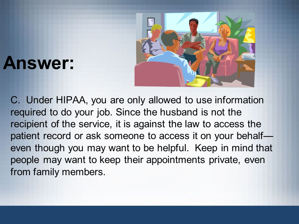 Answer: C.Under HIPAA, you are only allowed to use information required to do your job.