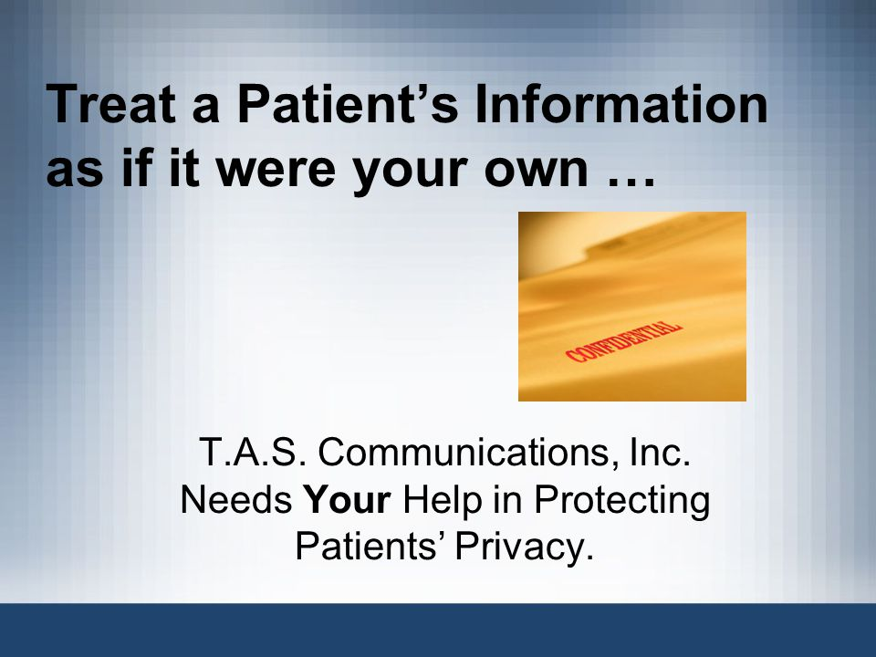 Treat a Patient's Information as if it were your own … T.A.S.