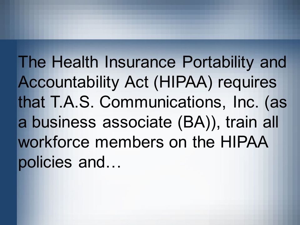The Health Insurance Portability and Accountability Act (HIPAA) requires that T.A.S.