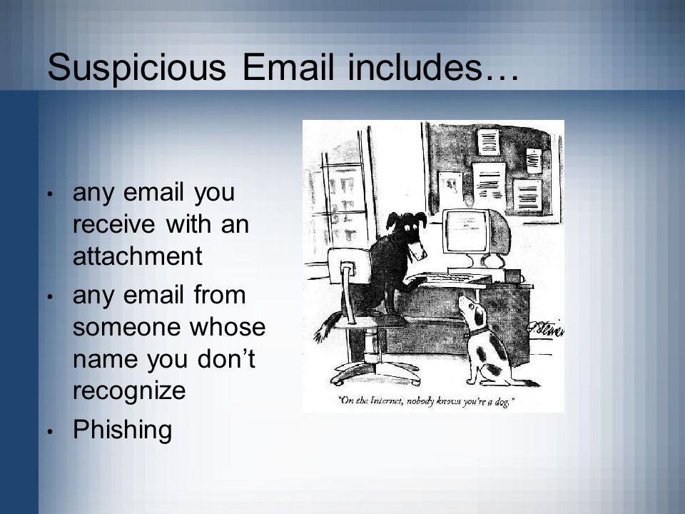Suspicious Email includes… any email you receive with an attachment any email from someone whose name you don't recognize Phishing.