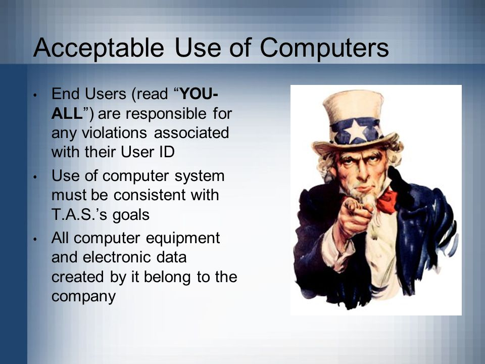 Acceptable Use of Computers End Users (read YOU- ALL ) are responsible for any violations associated with their User ID Use of computer system must be consistent with T.A.S.'s goals All computer equipment and electronic data created by it belong to the company.