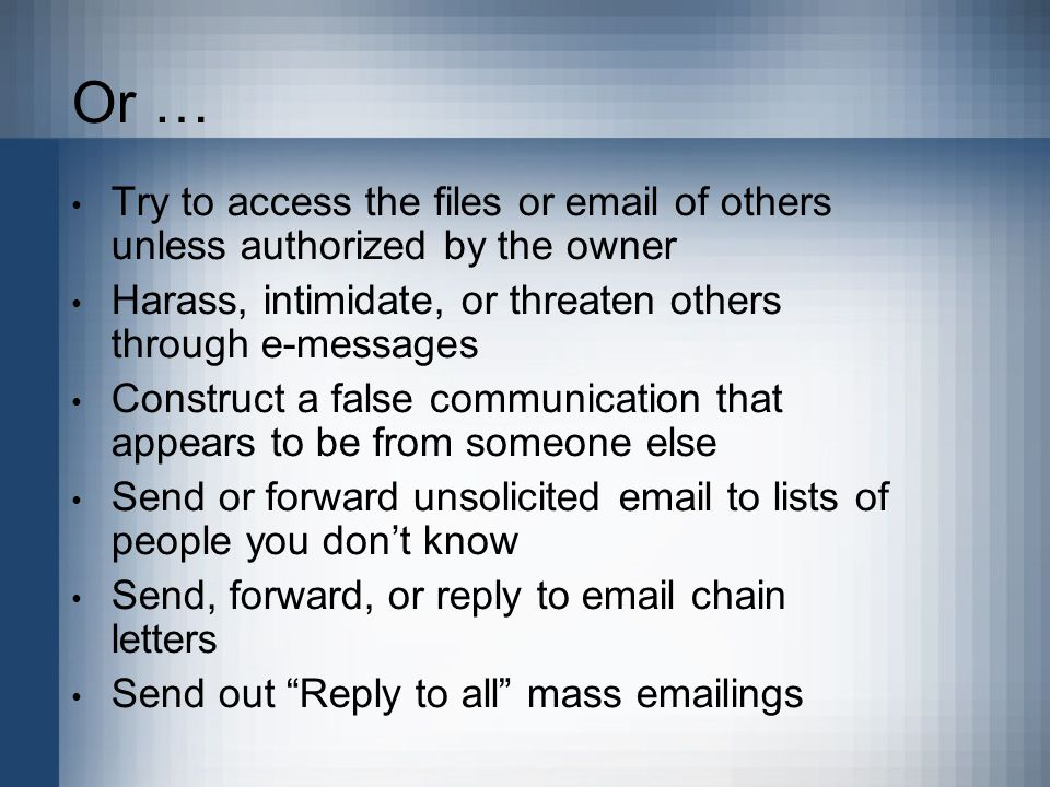 Or … Try to access the files or email of others unless authorized by the owner Harass, intimidate, or threaten others through e-messages Construct a false communication that appears to be from someone else Send or forward unsolicited email to lists of people you don't know Send, forward, or reply to email chain letters Send out Reply to all mass emailings