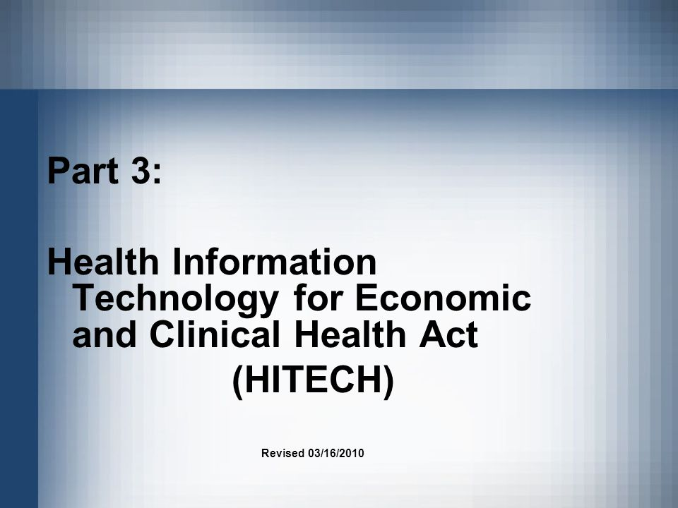 Part 3: Health Information Technology for Economic and Clinical Health Act (HITECH) Revised 03/16/2010
