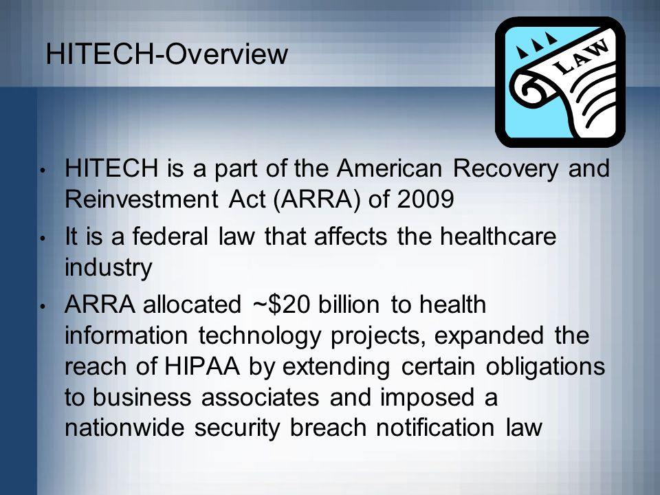 HITECH-Overview HITECH is a part of the American Recovery and Reinvestment Act (ARRA) of 2009 It is a federal law that affects the healthcare industry ARRA allocated ~$20 billion to health information technology projects, expanded the reach of HIPAA by extending certain obligations to business associates and imposed a nationwide security breach notification law