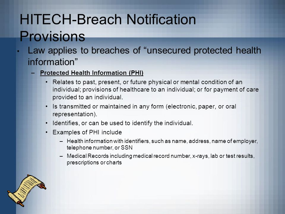 HITECH-Breach Notification Provisions Law applies to breaches of unsecured protected health information –Protected Health Information (PHI) Relates to past, present, or future physical or mental condition of an individual; provisions of healthcare to an individual; or for payment of care provided to an individual.
