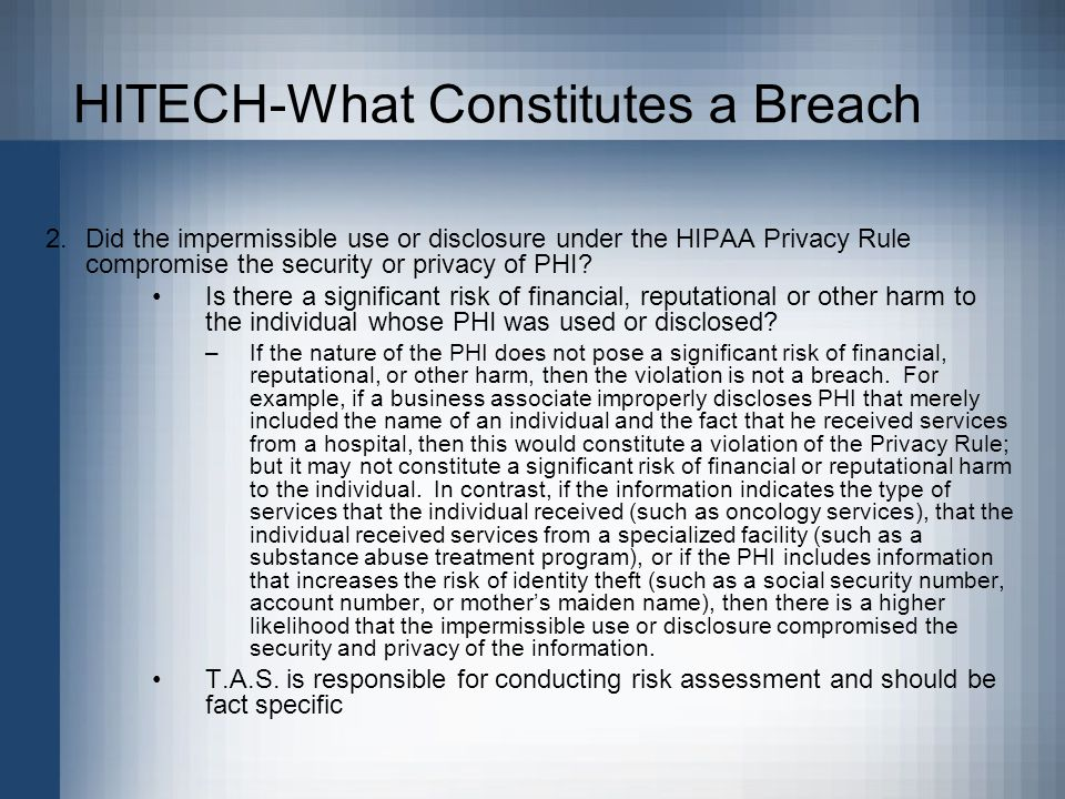 HITECH-What Constitutes a Breach 2.Did the impermissible use or disclosure under the HIPAA Privacy Rule compromise the security or privacy of PHI.