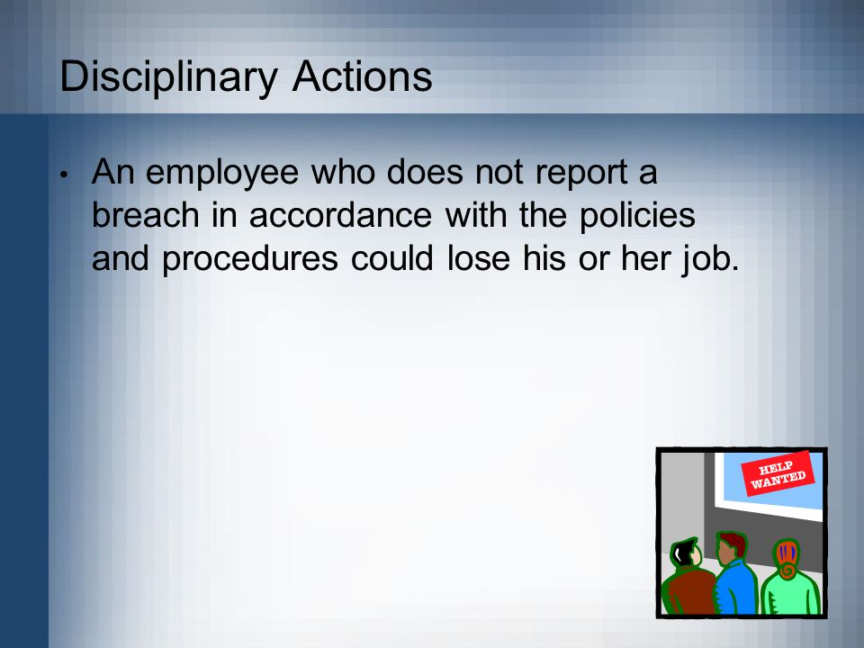 Disciplinary Actions An employee who does not report a breach in accordance with the policies and procedures could lose his or her job.