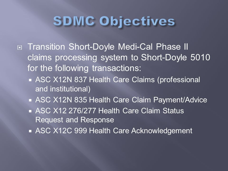  Transition Short-Doyle Medi-Cal Phase II claims processing system to Short-Doyle 5010 for the following transactions:  ASC X12N 837 Health Care Claims (professional and institutional)  ASC X12N 835 Health Care Claim Payment/Advice  ASC X12 276/277 Health Care Claim Status Request and Response  ASC X12C 999 Health Care Acknowledgement