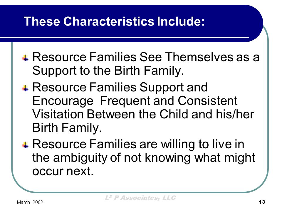 L 3 P Associates, LLC March 200213 Resource Families See Themselves as a Support to the Birth Family. Resource Families Support and Encourage Frequent