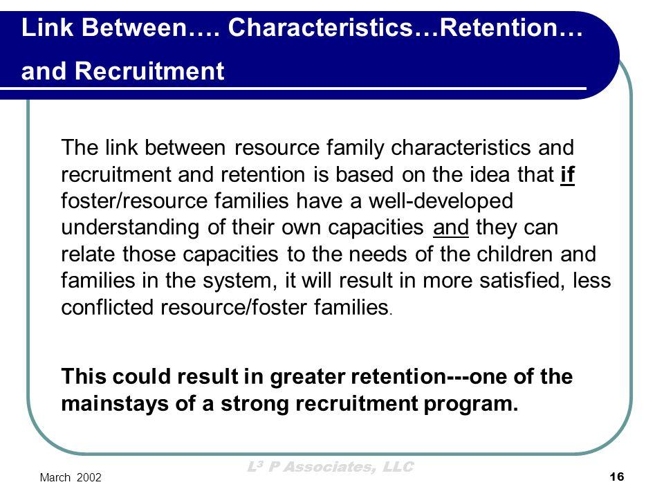 L 3 P Associates, LLC March 200216 Link Between…. Characteristics…Retention… and Recruitment The link between resource family characteristics and recr
