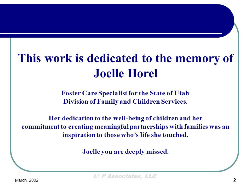 L 3 P Associates, LLC March 200233 Neighborhood Recruitment Contract awarded to a hybrid not-for- profit community organization named in Utah code the Utah Foster Care Foundation The turning point in our recruitment efforts was when the Board of Directors agreed that we should not conduct any major recruitment efforts until we fully understood the needs of the various regions of the state.
