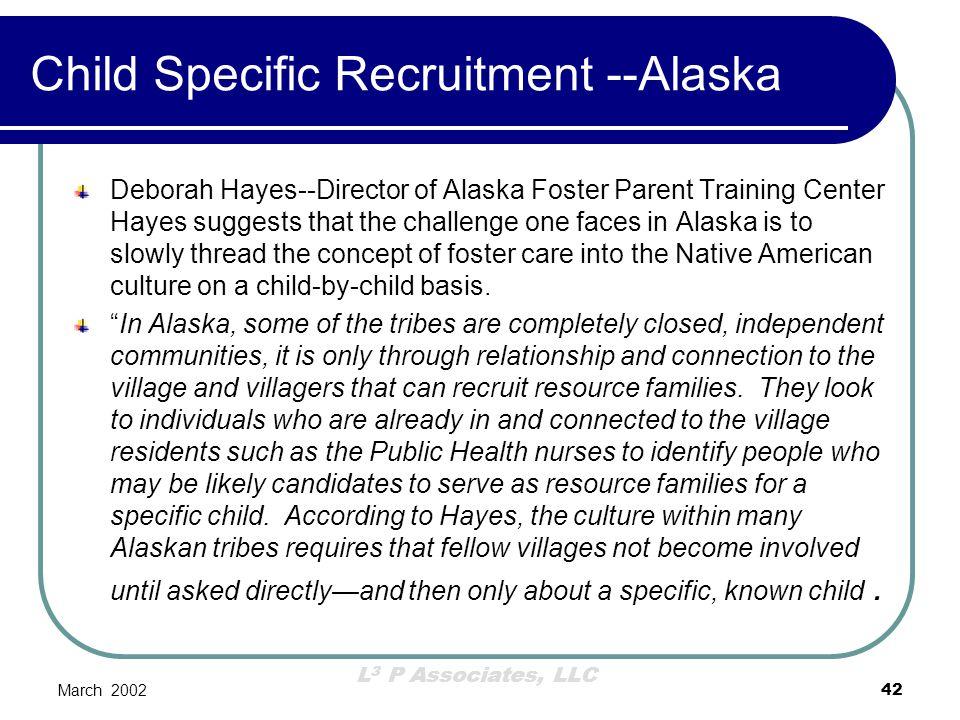 L 3 P Associates, LLC March 200242 Child Specific Recruitment --Alaska Deborah Hayes--Director of Alaska Foster Parent Training Center Hayes suggests