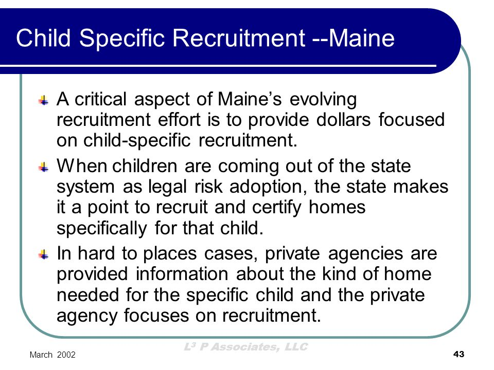 L 3 P Associates, LLC March 200243 Child Specific Recruitment --Maine A critical aspect of Maine's evolving recruitment effort is to provide dollars f