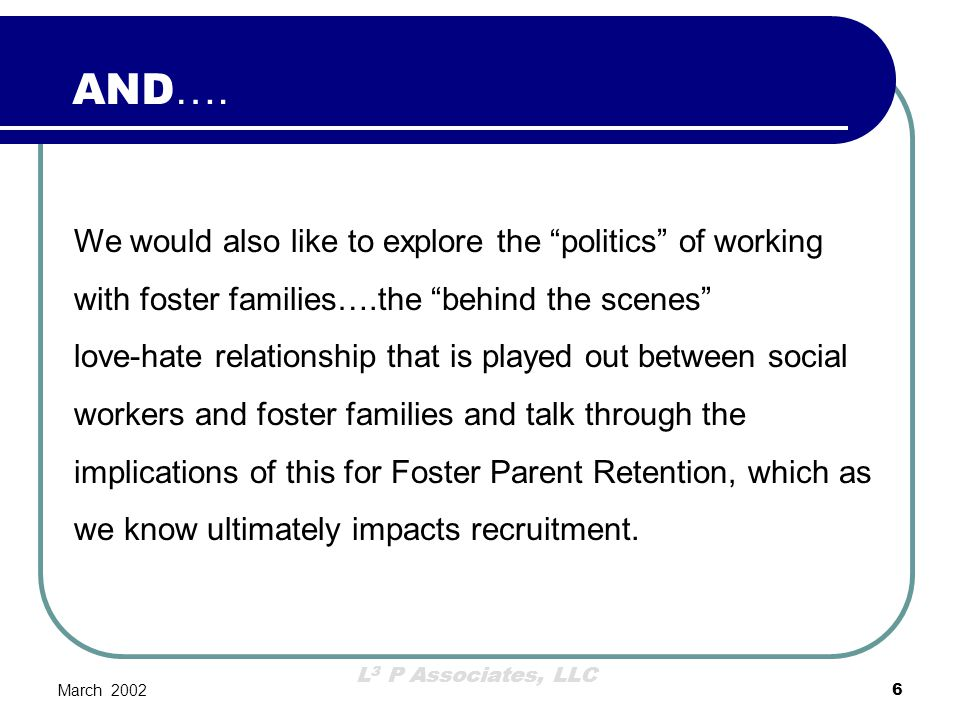 L 3 P Associates, LLC March 200247 This is a Values Discussion Needs to occur with all staff Needs to occur at the point of hiring at a minimum Staff need to be very clear about the expectations in regard to their interaction and role with foster families.
