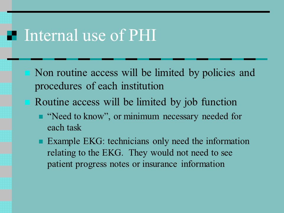 Internal use of PHI Non routine access will be limited by policies and procedures of each institution Routine access will be limited by job function Need to know , or minimum necessary needed for each task Example EKG: technicians only need the information relating to the EKG.