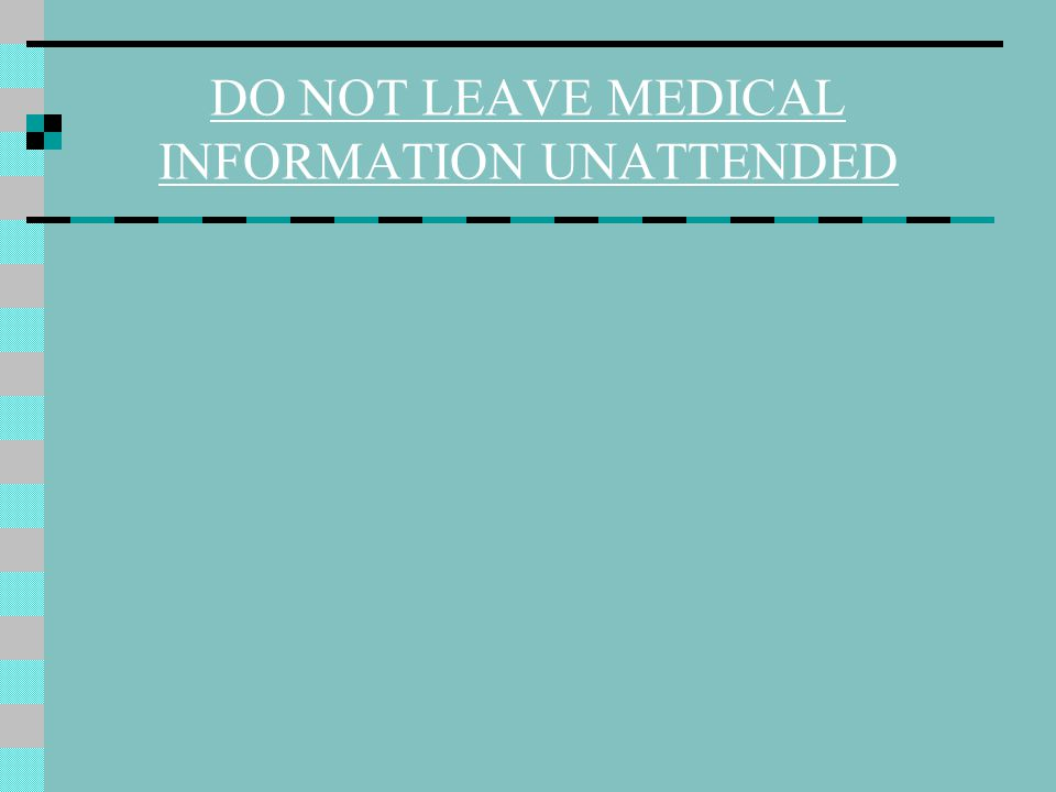 DO NOT LEAVE MEDICAL INFORMATION UNATTENDED