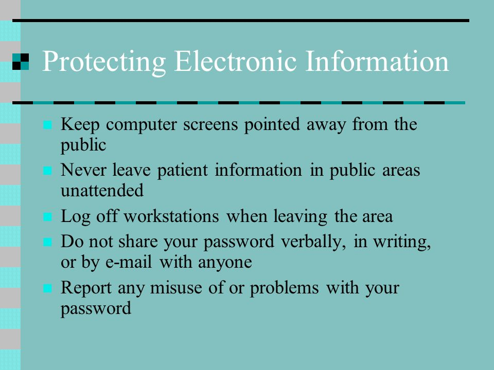 Protecting Electronic Information Keep computer screens pointed away from the public Never leave patient information in public areas unattended Log off workstations when leaving the area Do not share your password verbally, in writing, or by e-mail with anyone Report any misuse of or problems with your password