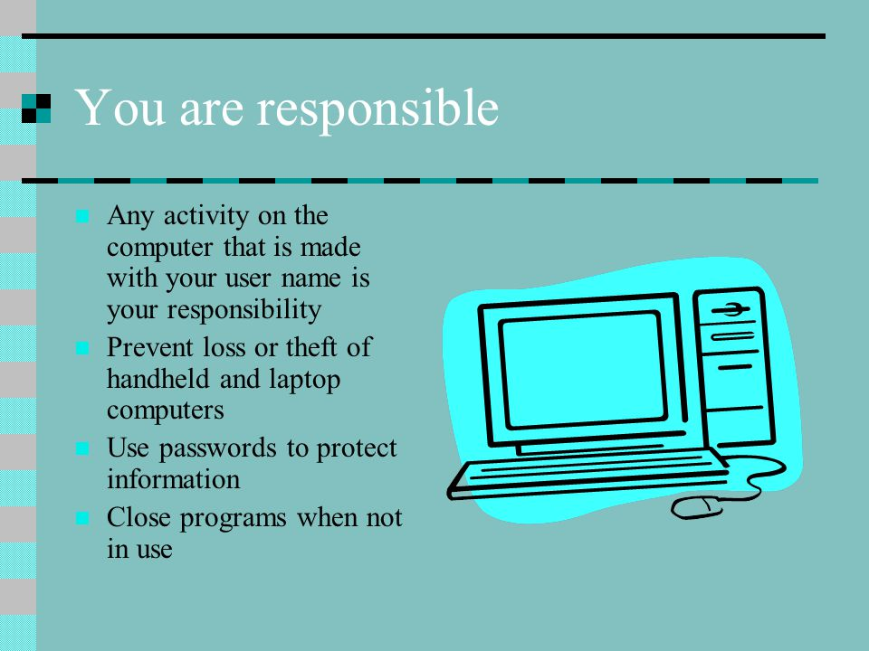 You are responsible Any activity on the computer that is made with your user name is your responsibility Prevent loss or theft of handheld and laptop computers Use passwords to protect information Close programs when not in use