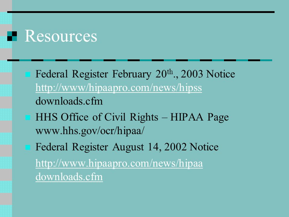 Resources Federal Register February 20 th., 2003 Notice http://www/hipaapro.com/news/hipss downloads.cfm http://www/hipaapro.com/news/hipss HHS Office of Civil Rights – HIPAA Page www.hhs.gov/ocr/hipaa/ Federal Register August 14, 2002 Notice http://www.hipaapro.com/news/hipaa downloads.cfm