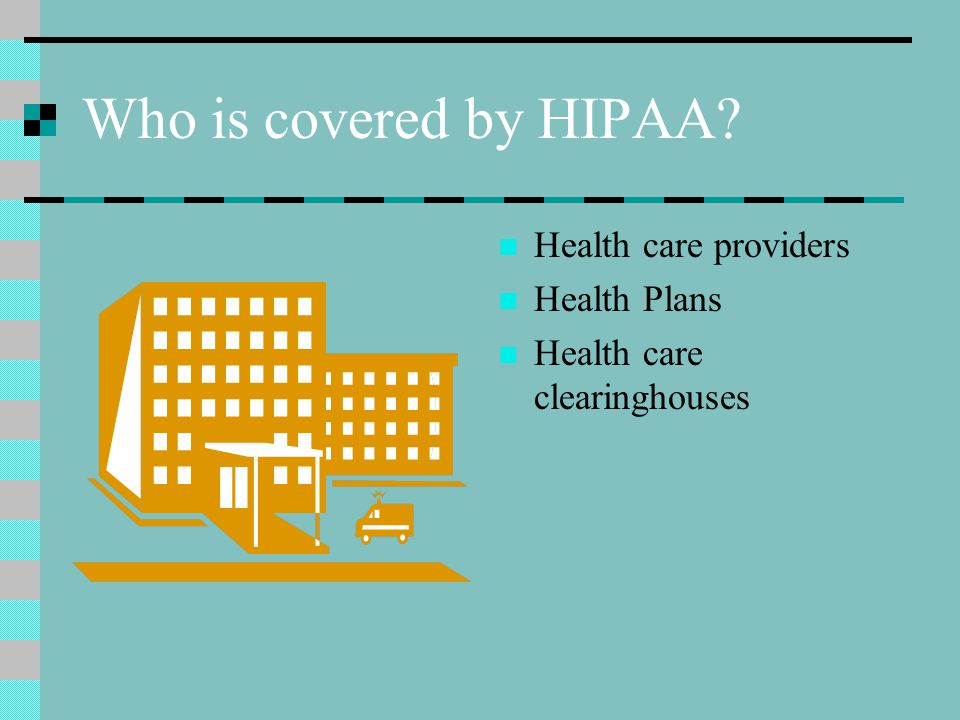 Who is covered by HIPAA? Health care providers Health Plans Health care clearinghouses