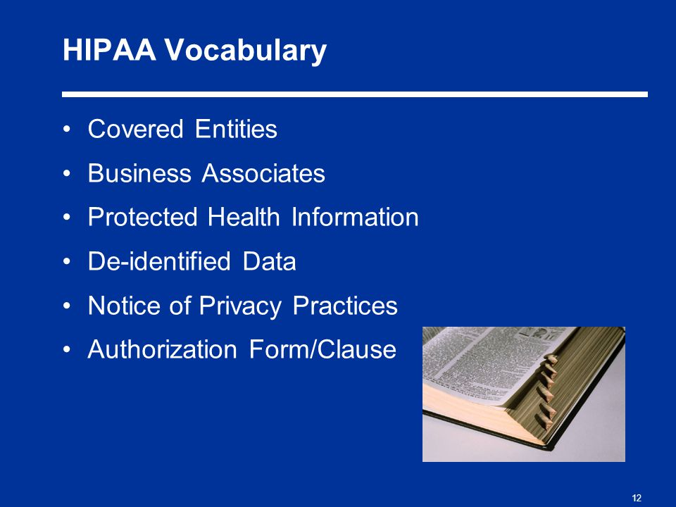 12 HIPAA Vocabulary Covered Entities Business Associates Protected Health Information De-identified Data Notice of Privacy Practices Authorization Form/Clause