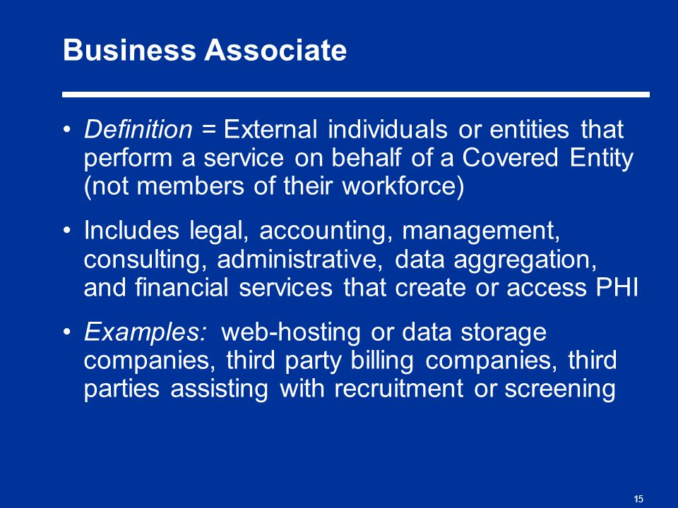 15 Business Associate Definition = External individuals or entities that perform a service on behalf of a Covered Entity (not members of their workforce) Includes legal, accounting, management, consulting, administrative, data aggregation, and financial services that create or access PHI Examples: web-hosting or data storage companies, third party billing companies, third parties assisting with recruitment or screening