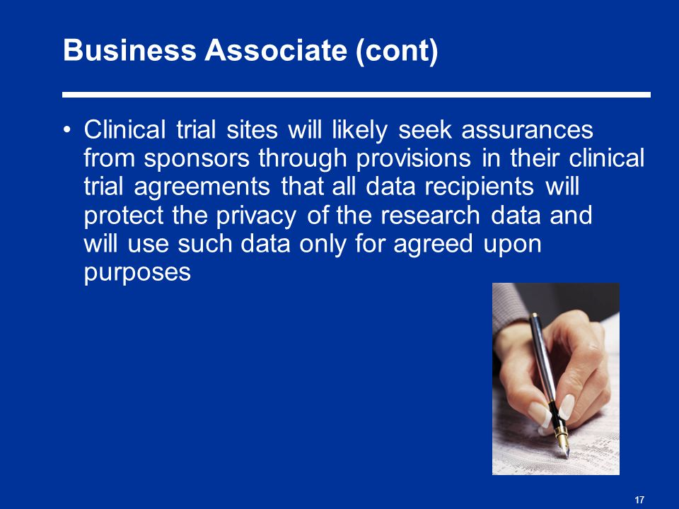 17 Business Associate (cont) Clinical trial sites will likely seek assurances from sponsors through provisions in their clinical trial agreements that all data recipients will protect the privacy of the research data and will use such data only for agreed upon purposes