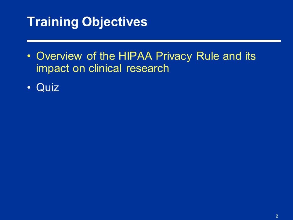 2 Training Objectives Overview of the HIPAA Privacy Rule and its impact on clinical research Quiz