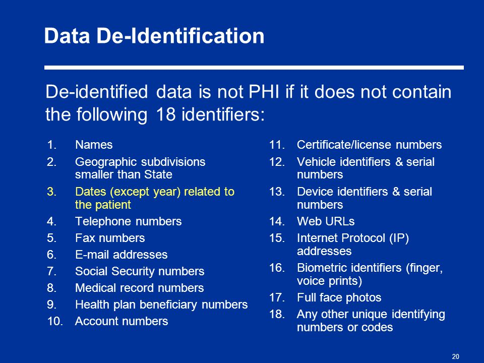 20 Data De-Identification 1.Names 2.Geographic subdivisions smaller than State 3.Dates (except year) related to the patient 4.Telephone numbers 5.Fax numbers 6.E-mail addresses 7.Social Security numbers 8.Medical record numbers 9.Health plan beneficiary numbers 10.Account numbers 11.Certificate/license numbers 12.Vehicle identifiers & serial numbers 13.Device identifiers & serial numbers 14.Web URLs 15.Internet Protocol (IP) addresses 16.Biometric identifiers (finger, voice prints) 17.Full face photos 18.Any other unique identifying numbers or codes De-identified data is not PHI if it does not contain the following 18 identifiers: