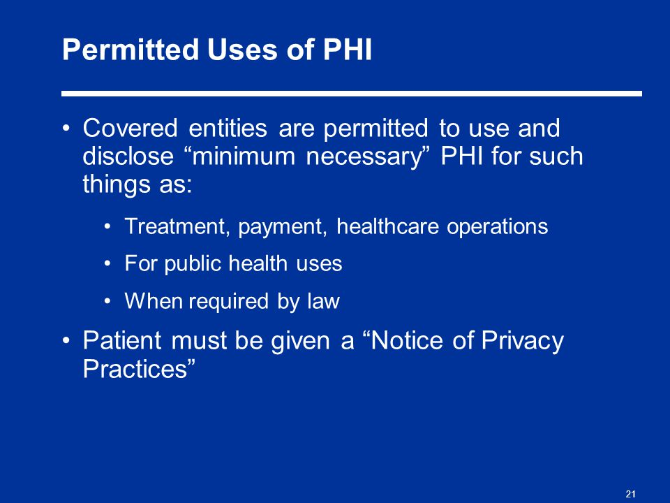 21 Permitted Uses of PHI Covered entities are permitted to use and disclose minimum necessary PHI for such things as: Treatment, payment, healthcare operations For public health uses When required by law Patient must be given a Notice of Privacy Practices