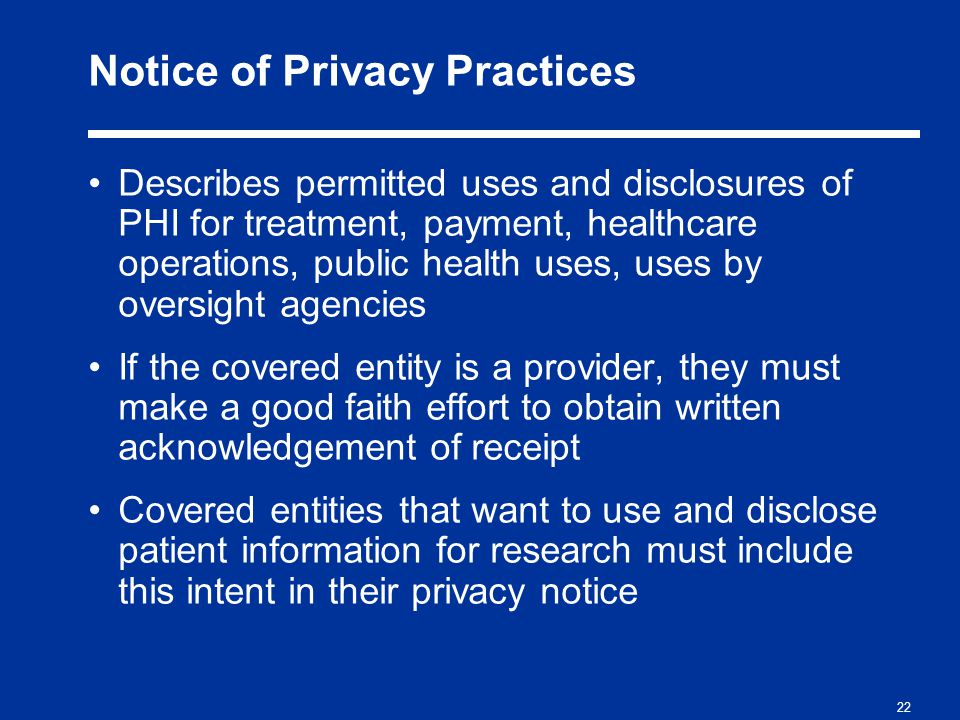 22 Notice of Privacy Practices Describes permitted uses and disclosures of PHI for treatment, payment, healthcare operations, public health uses, uses by oversight agencies If the covered entity is a provider, they must make a good faith effort to obtain written acknowledgement of receipt Covered entities that want to use and disclose patient information for research must include this intent in their privacy notice