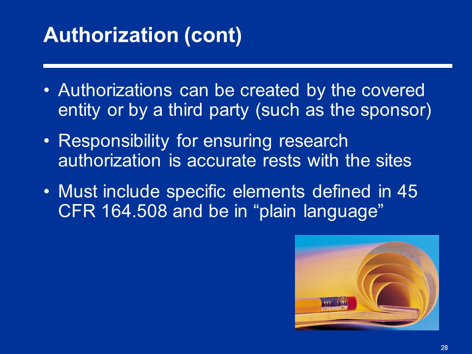 28 Authorization (cont) Authorizations can be created by the covered entity or by a third party (such as the sponsor) Responsibility for ensuring research authorization is accurate rests with the sites Must include specific elements defined in 45 CFR 164.508 and be in plain language