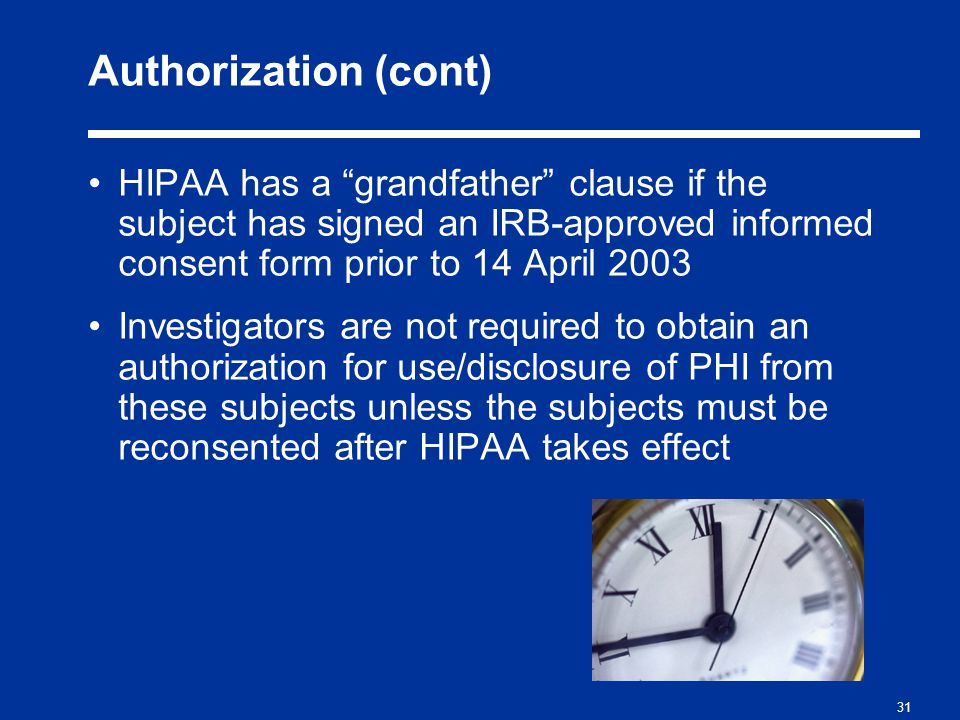 31 Authorization (cont) HIPAA has a grandfather clause if the subject has signed an IRB-approved informed consent form prior to 14 April 2003 Investigators are not required to obtain an authorization for use/disclosure of PHI from these subjects unless the subjects must be reconsented after HIPAA takes effect
