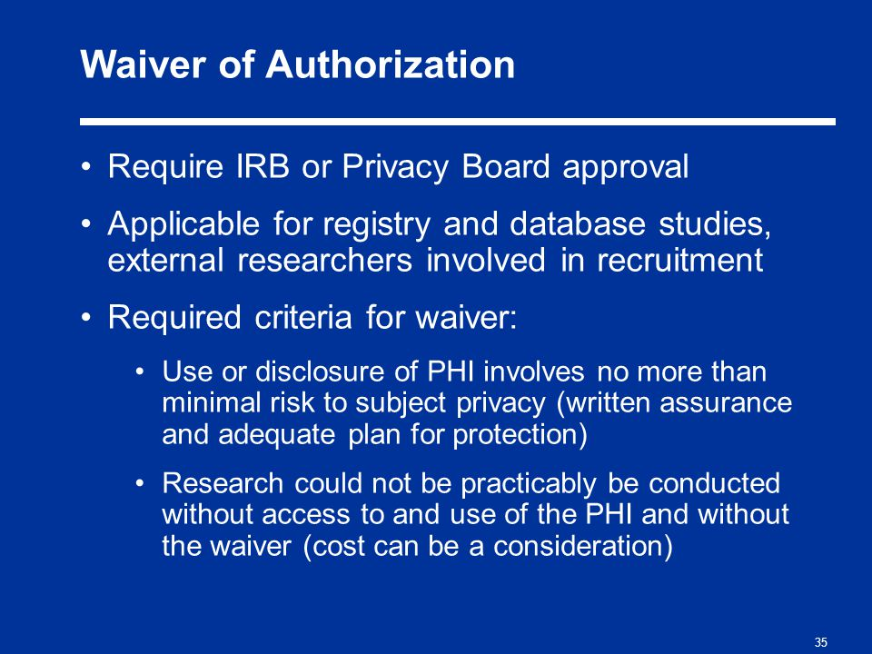 35 Waiver of Authorization Require IRB or Privacy Board approval Applicable for registry and database studies, external researchers involved in recruitment Required criteria for waiver: Use or disclosure of PHI involves no more than minimal risk to subject privacy (written assurance and adequate plan for protection) Research could not be practicably be conducted without access to and use of the PHI and without the waiver (cost can be a consideration)