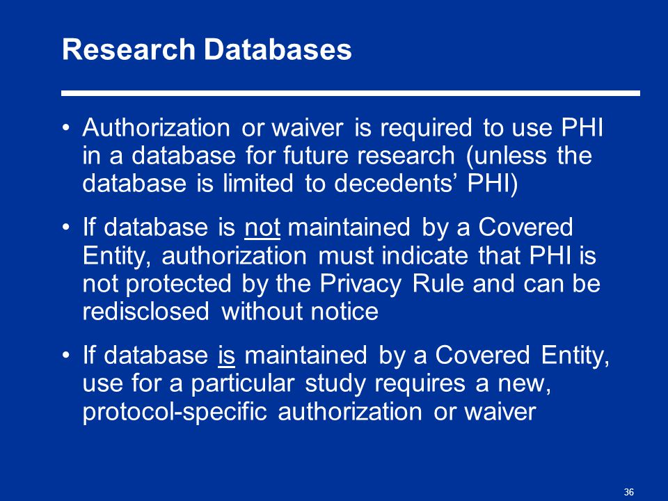 36 Research Databases Authorization or waiver is required to use PHI in a database for future research (unless the database is limited to decedents' PHI) If database is not maintained by a Covered Entity, authorization must indicate that PHI is not protected by the Privacy Rule and can be redisclosed without notice If database is maintained by a Covered Entity, use for a particular study requires a new, protocol-specific authorization or waiver