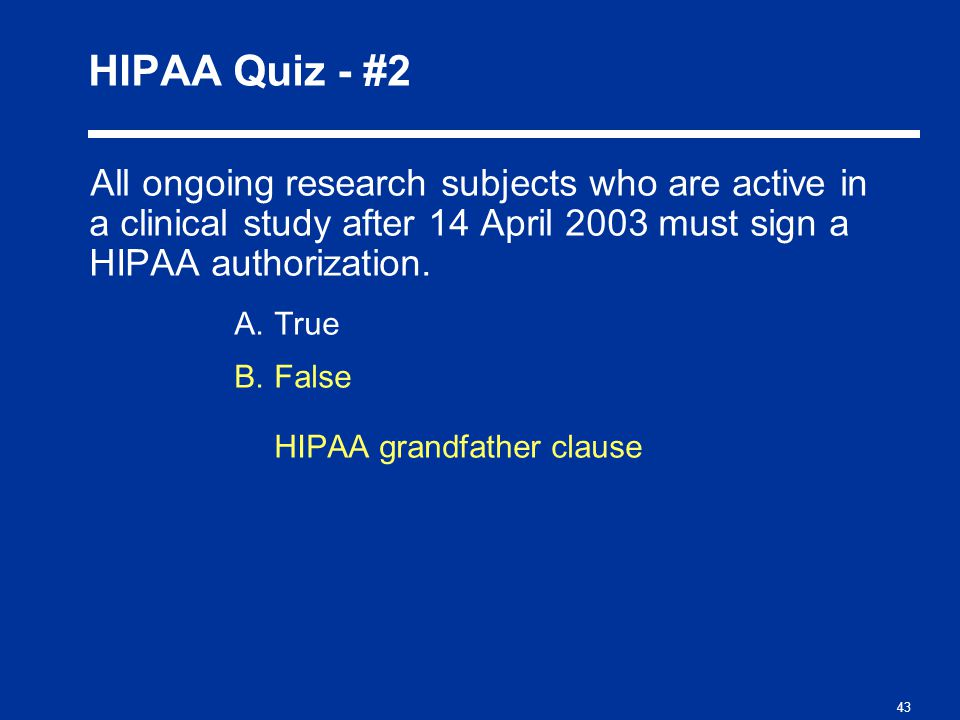 43 HIPAA Quiz - #2 All ongoing research subjects who are active in a clinical study after 14 April 2003 must sign a HIPAA authorization.