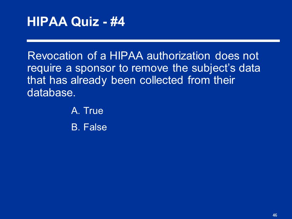 46 HIPAA Quiz - #4 Revocation of a HIPAA authorization does not require a sponsor to remove the subject's data that has already been collected from their database.