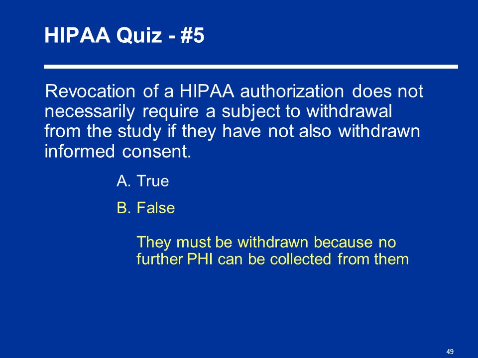 49 HIPAA Quiz - #5 Revocation of a HIPAA authorization does not necessarily require a subject to withdrawal from the study if they have not also withdrawn informed consent.