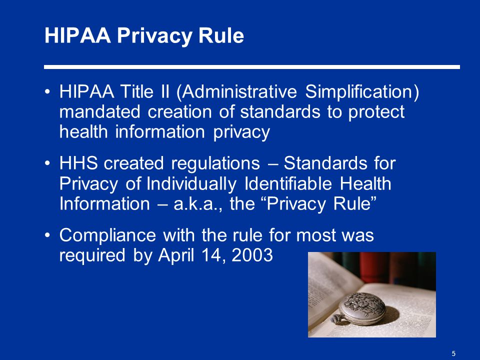 5 HIPAA Privacy Rule HIPAA Title II (Administrative Simplification) mandated creation of standards to protect health information privacy HHS created regulations – Standards for Privacy of Individually Identifiable Health Information – a.k.a., the Privacy Rule Compliance with the rule for most was required by April 14, 2003