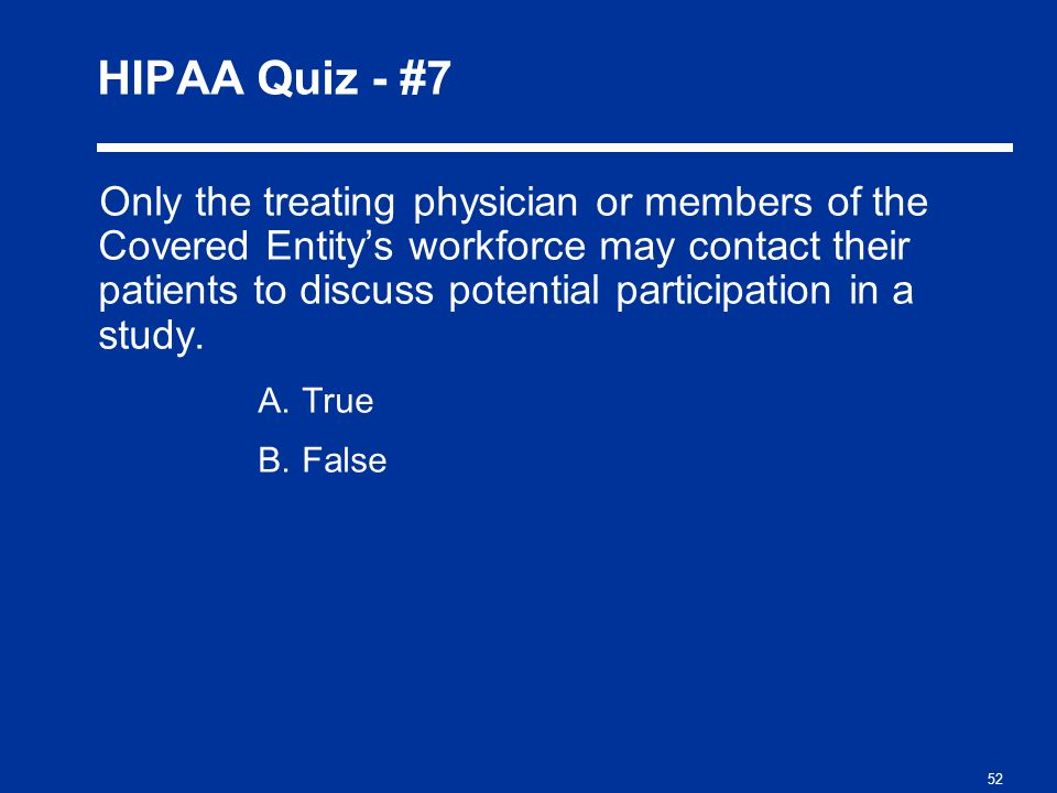 52 HIPAA Quiz - #7 Only the treating physician or members of the Covered Entity's workforce may contact their patients to discuss potential participation in a study.